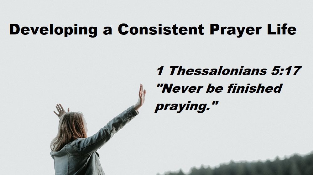 Important Biblical Helps To Develop A Consistent Prayer Life